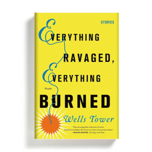 Everything Ravaged, Everything Burned by Wells Tower